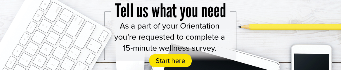 Tell us what you need: As a part of your Orientation you are requested to take a 15-minute wellness survey.