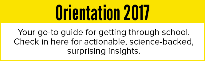 Orientation 2017: Your go-to guide for getting through school. Check in here for actionable, science backed, surprising insights.