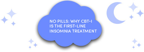 No pills: Why CBT-I is the first-line insomnia treatment