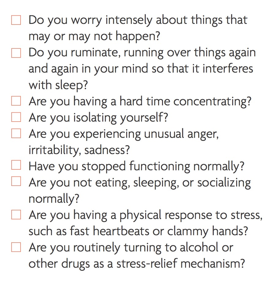 Checklist of questions: Do you worry intensely about things that may or may not happen? Do you ruminate, running over things again and again in your mind so that it interferes with sleep? Are you having a hard time concentrating? Are you isolating yourself? Are you experiencing unusual anger, irritability, sadness? Have you stopped functioning normally? Are you not eating, sleeping, or socializing normally? Are you having a physical response to stress, such as fast heartbeats or clammy hands? Are you routinely turning to alcohol or other drugs as a stress-relief mechanism?